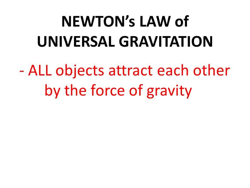 - ALL objects attract each other by the force of gravity