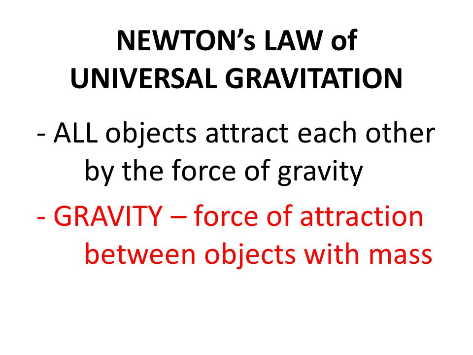 NEWTON's LAW of UNIVERSAL GRAVITATION - ALL objects attract each other by the force of gravity - GRAVITY – force of attraction between objects with mass