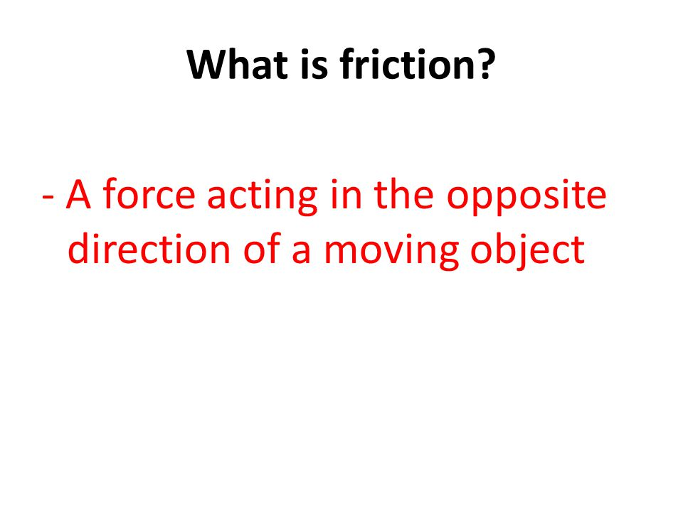- A force acting in the opposite direction of a moving object