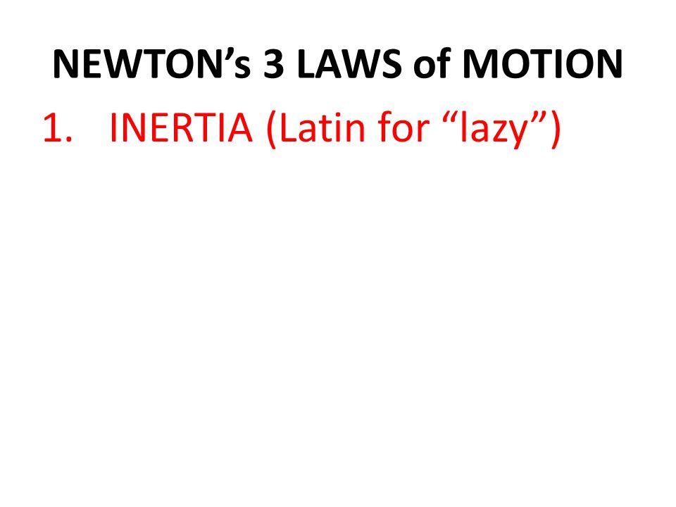 1.INERTIA (Latin for lazy )