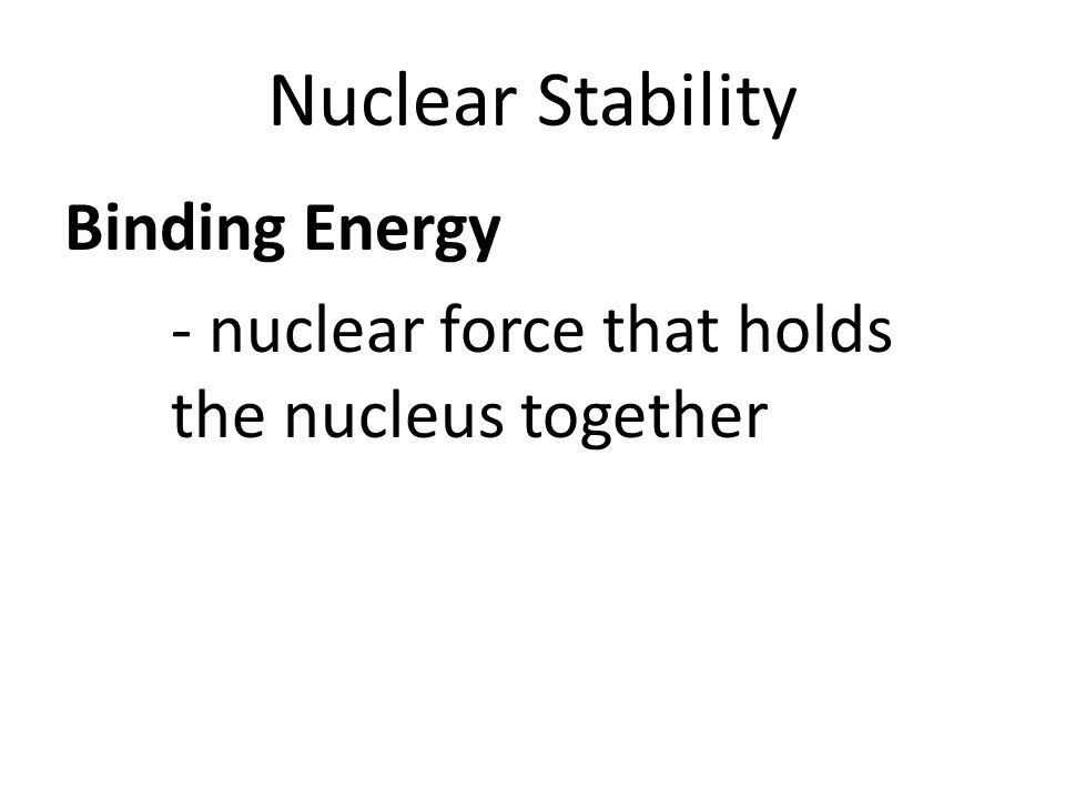 Nuclear Stability Binding Energy - nuclear force that holds the nucleus together