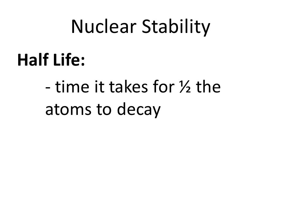 Nuclear Stability Half Life: - time it takes for ½ the atoms to decay