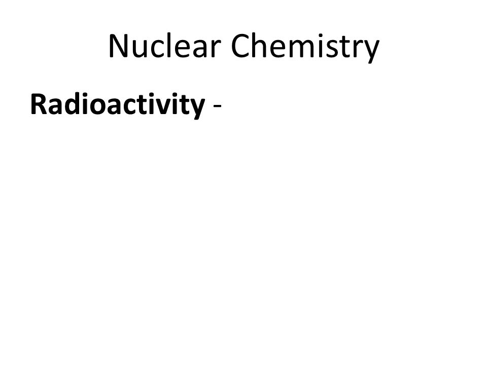 Nuclear Chemistry Radioactivity – - a release of matter and energy that changes the nucleus of an atom