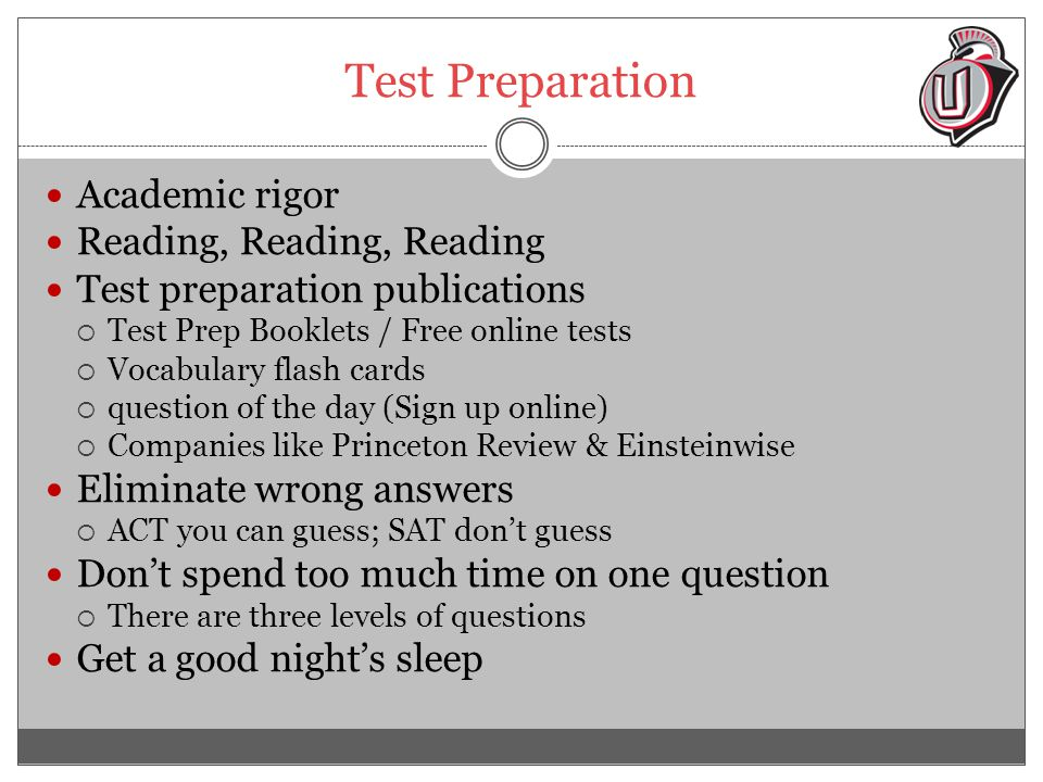 Test Preparation Academic rigor Reading, Reading, Reading Test preparation publications  Test Prep Booklets / Free online tests  Vocabulary flash cards  question of the day (Sign up online)  Companies like Princeton Review & Einsteinwise Eliminate wrong answers  ACT you can guess; SAT don't guess Don't spend too much time on one question  There are three levels of questions Get a good night's sleep