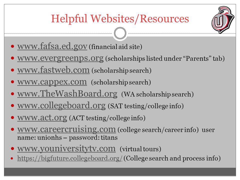 Helpful Websites/Resources www.fafsa.ed.gov (financial aid site) www.fafsa.ed.gov www.evergreenps.org (scholarships listed under Parents tab) www.evergreenps.org www.fastweb.com (scholarship search) www.fastweb.com www.cappex.com (scholarship search) www.cappex.com www.TheWashBoard.org (WA scholarship search) www.TheWashBoard.org www.collegeboard.org (SAT testing/college info) www.collegeboard.org www.act.org (ACT testing/college info) www.act.org www.careercruising.com (college search/career info) user name: unionhs – password: titans www.careercruising.com www.youniversitytv.com (virtual tours) www.youniversitytv.com https://bigfuture.collegeboard.org/ (College search and process info) https://bigfuture.collegeboard.org/