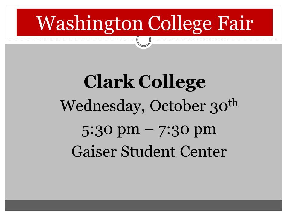 Washington College Fair Clark College Wednesday, October 30 th 5:30 pm – 7:30 pm Gaiser Student Center