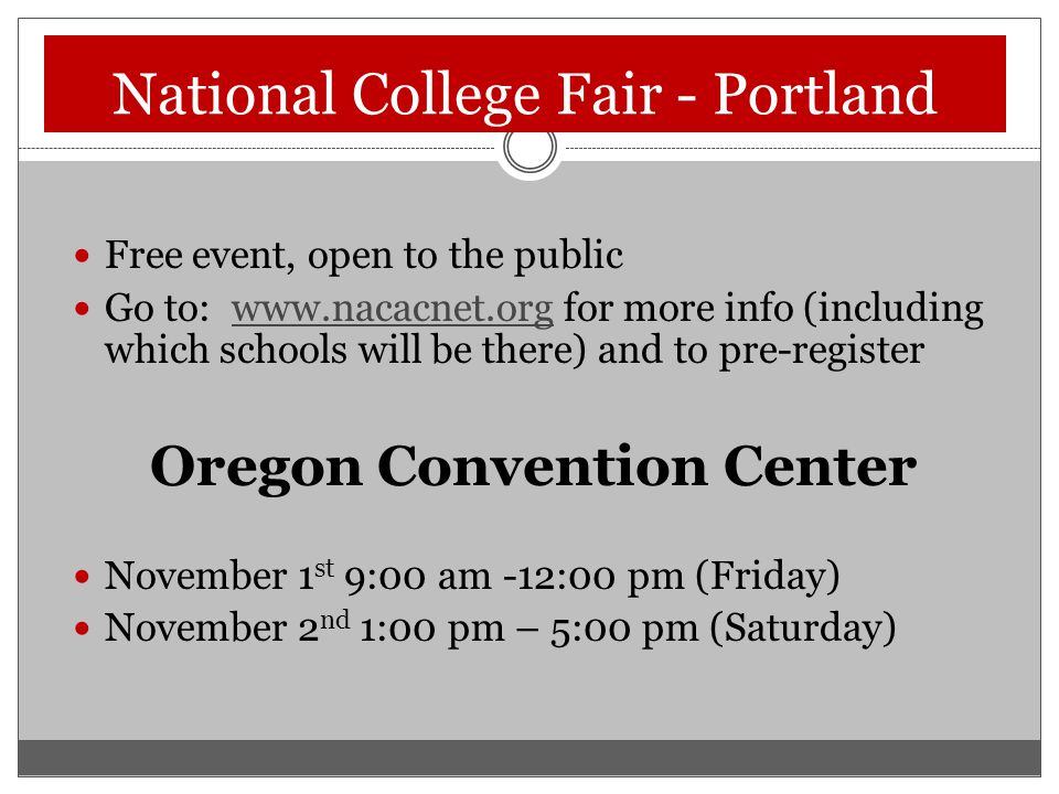 National College Fair - Portland Free event, open to the public Go to: www.nacacnet.org for more info (including which schools will be there) and to pre-registerwww.nacacnet.org Oregon Convention Center November 1 st 9:00 am -12:00 pm (Friday) November 2 nd 1:00 pm – 5:00 pm (Saturday)
