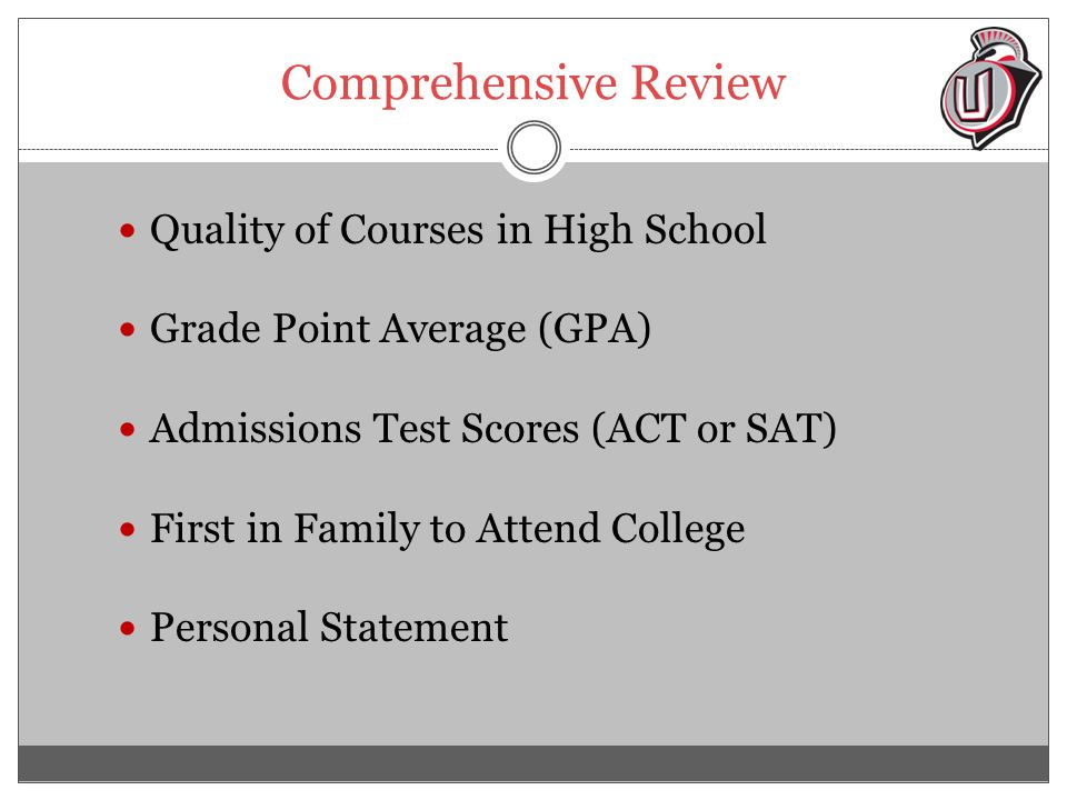 Comprehensive Review Quality of Courses in High School Grade Point Average (GPA) Admissions Test Scores (ACT or SAT) First in Family to Attend College Personal Statement