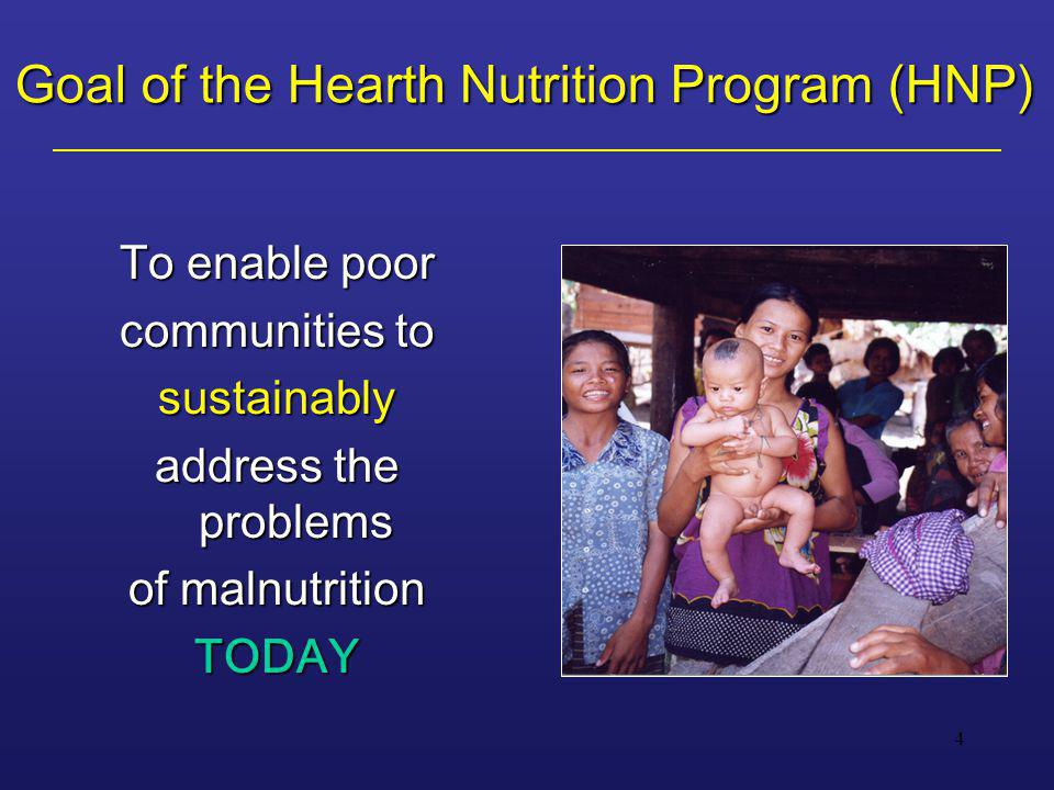 4 Goal of the Hearth Nutrition Program (HNP) To enable poor communities to sustainably address the problems of malnutrition TODAY