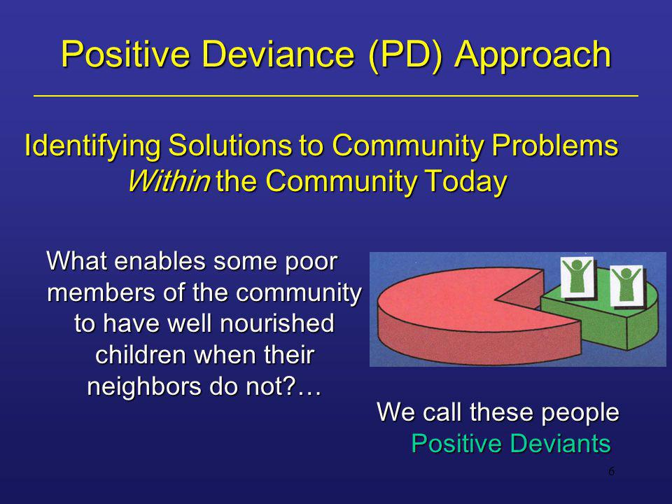 6 Positive Deviance (PD) Approach Identifying Solutions to Community Problems Within the Community Today What enables some poor members of the communi