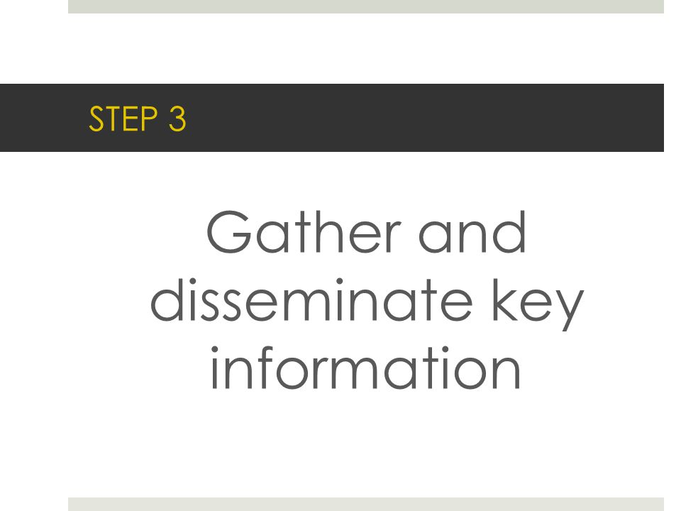 STEP 3 Gather and disseminate key information