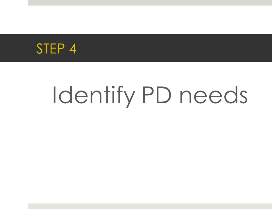 STEP 4 Identify PD needs