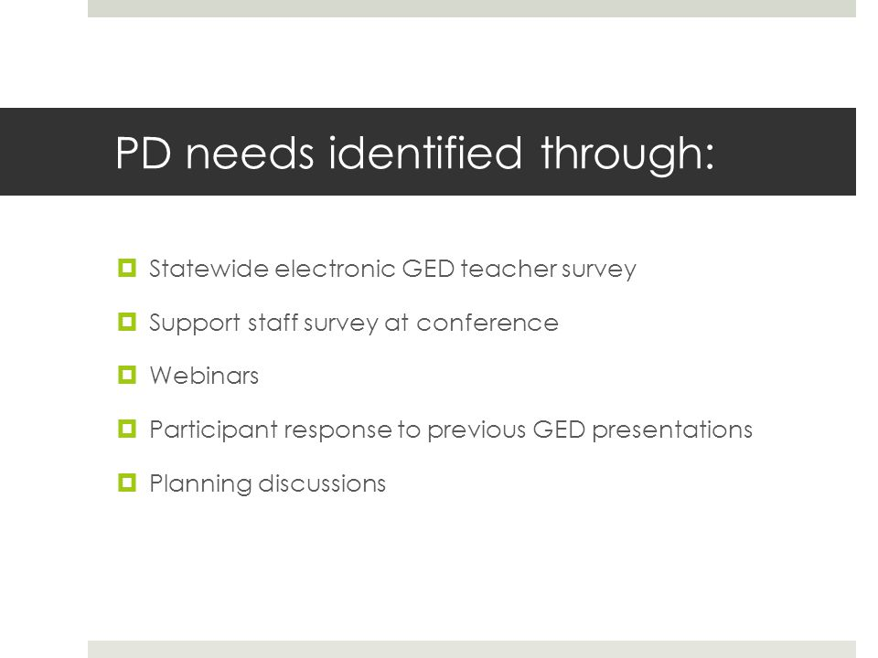 PD needs identified through:  Statewide electronic GED teacher survey  Support staff survey at conference  Webinars  Participant response to previous GED presentations  Planning discussions