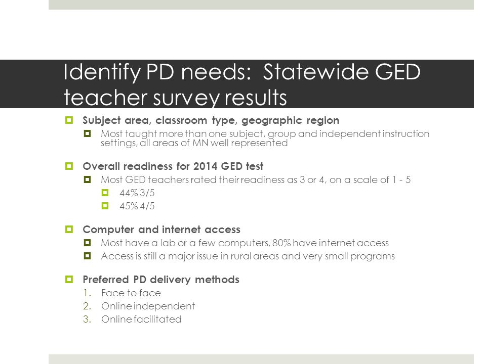 Identify PD needs: Statewide GED teacher survey results  Subject area, classroom type, geographic region  Most taught more than one subject, group and independent instruction settings, all areas of MN well represented  Overall readiness for 2014 GED test  Most GED teachers rated their readiness as 3 or 4, on a scale of 1 - 5  44% 3/5  45% 4/5  Computer and internet access  Most have a lab or a few computers, 80% have internet access  Access is still a major issue in rural areas and very small programs  Preferred PD delivery methods 1.Face to face 2.Online independent 3.Online facilitated