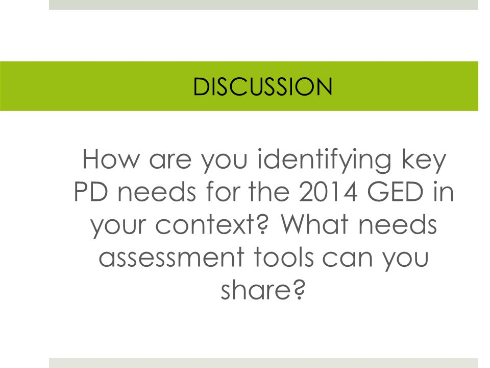 DISCUSSION How are you identifying key PD needs for the 2014 GED in your context.