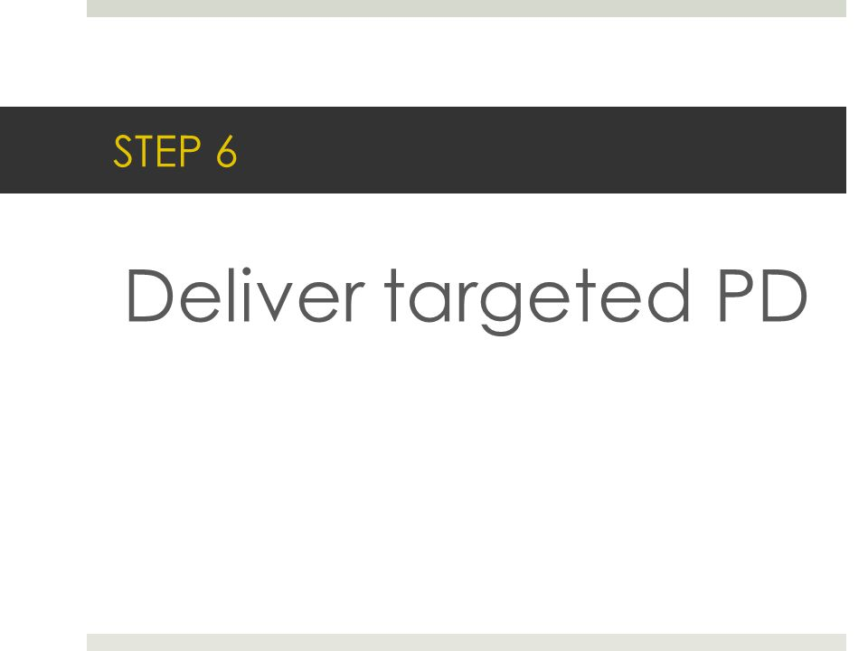 STEP 6 Deliver targeted PD