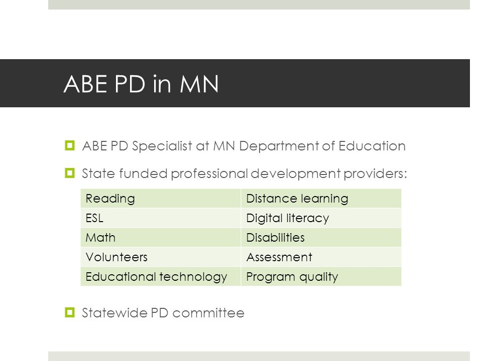 ABE PD in MN  ABE PD Specialist at MN Department of Education  State funded professional development providers:  Statewide PD committee ReadingDistance learning ESLDigital literacy MathDisabilities VolunteersAssessment Educational technologyProgram quality