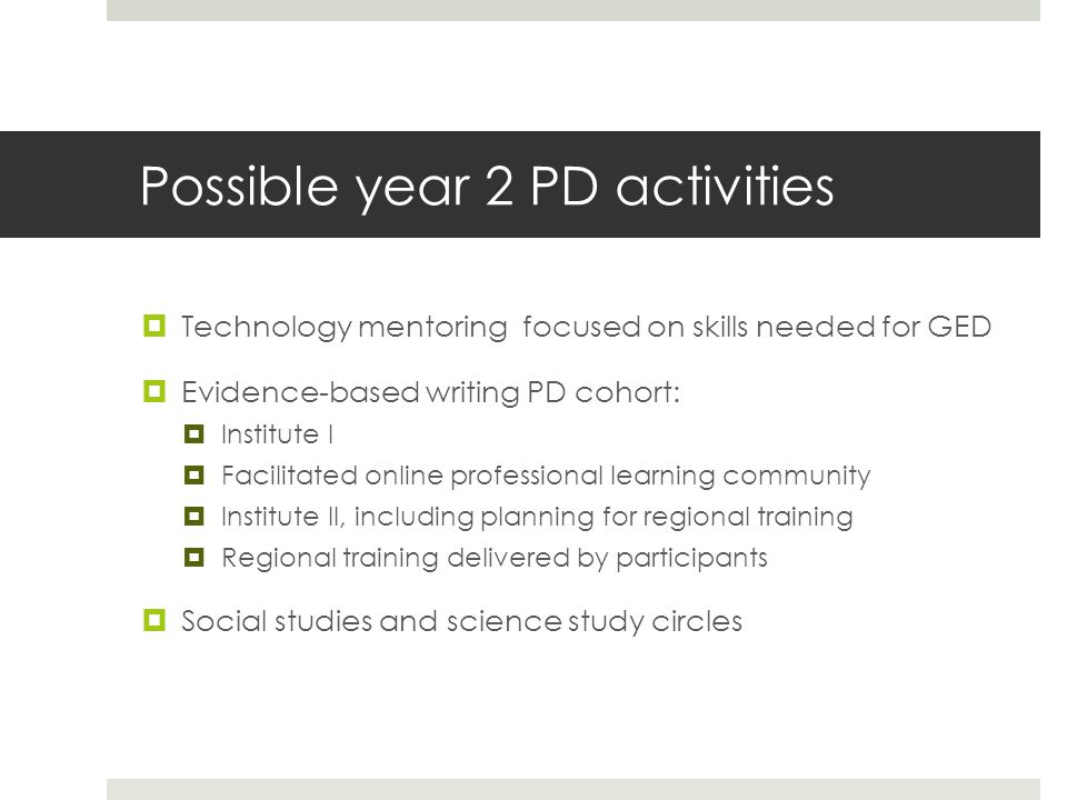 Possible year 2 PD activities  Technology mentoring focused on skills needed for GED  Evidence-based writing PD cohort:  Institute I  Facilitated online professional learning community  Institute II, including planning for regional training  Regional training delivered by participants  Social studies and science study circles