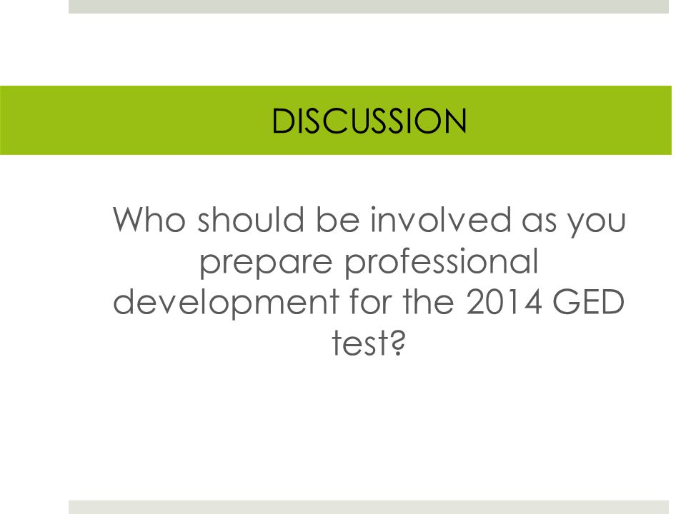 DISCUSSION Who should be involved as you prepare professional development for the 2014 GED test
