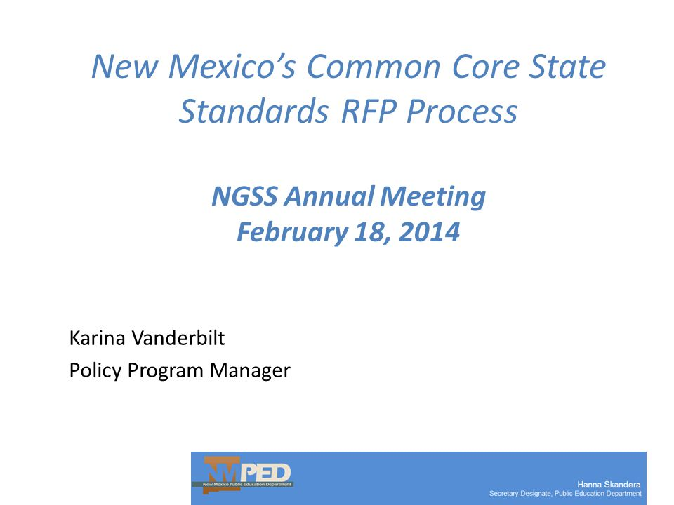 New Mexico's Common Core State Standards RFP Process NGSS Annual Meeting February 18, 2014 Karina Vanderbilt Policy Program Manager