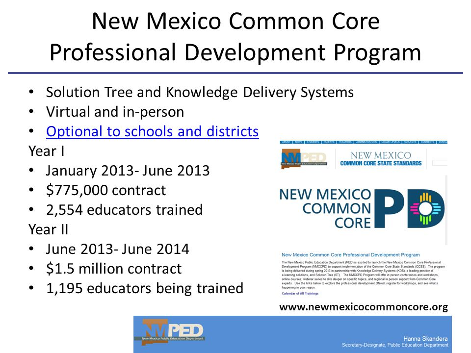 New Mexico Common Core Professional Development Program Solution Tree and Knowledge Delivery Systems Virtual and in-person Optional to schools and districts Year I January 2013- June 2013 $775,000 contract 2,554 educators trained Year II June 2013- June 2014 $1.5 million contract 1,195 educators being trained www.newmexicocommoncore.org