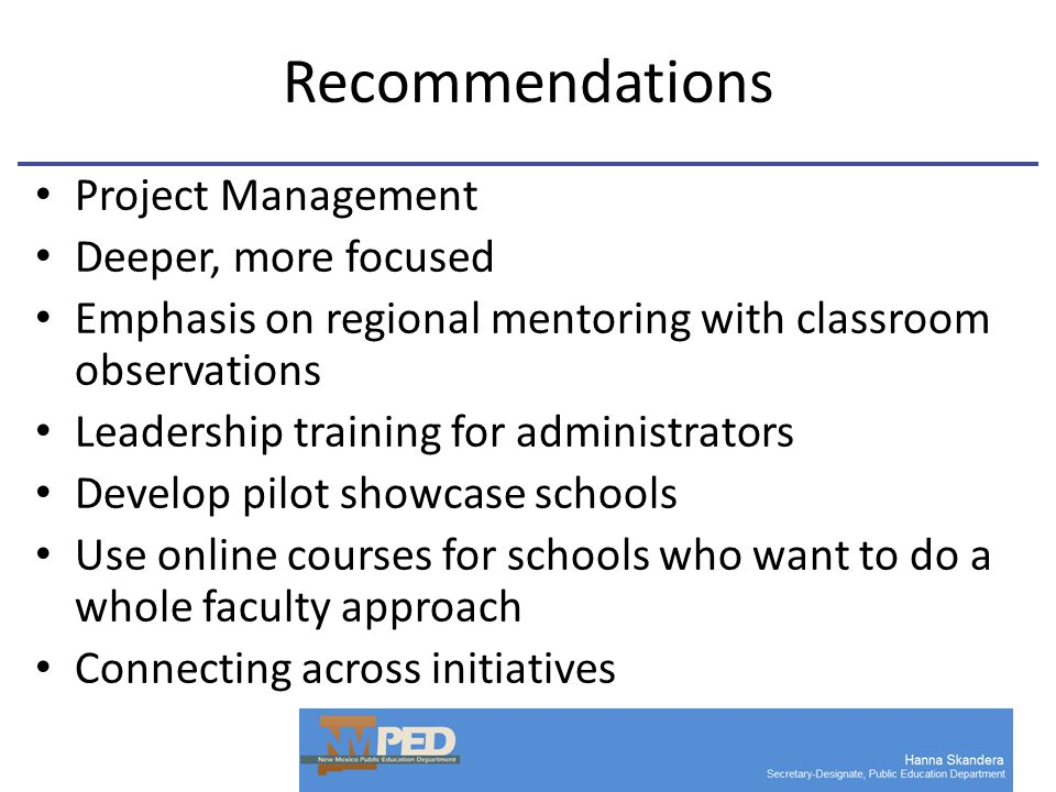 Recommendations Project Management Deeper, more focused Emphasis on regional mentoring with classroom observations Leadership training for administrators Develop pilot showcase schools Use online courses for schools who want to do a whole faculty approach Connecting across initiatives