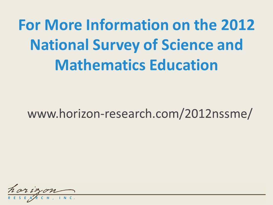 For More Information on the 2012 National Survey of Science and Mathematics Education www.horizon-research.com/2012nssme/