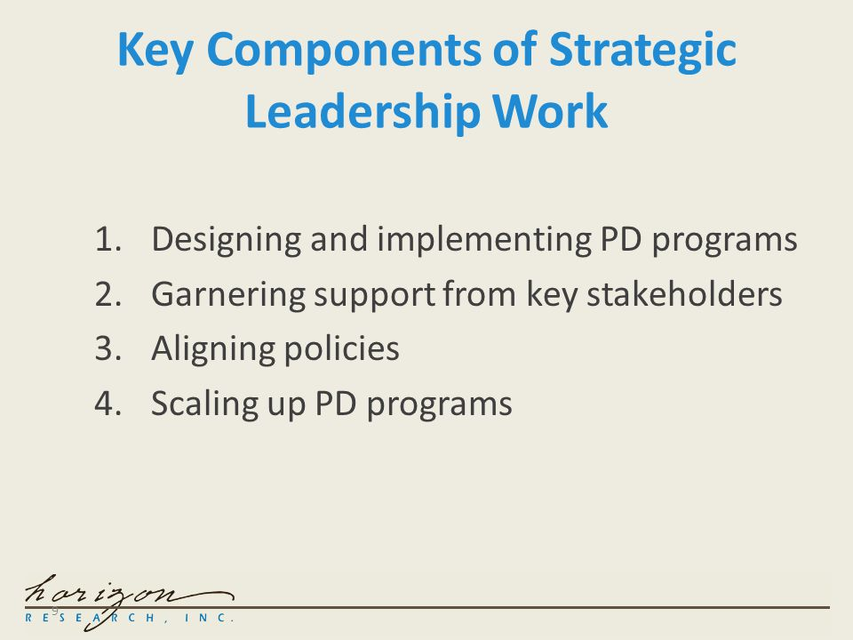 9 Key Components of Strategic Leadership Work 1.Designing and implementing PD programs 2.Garnering support from key stakeholders 3.Aligning policies 4.Scaling up PD programs