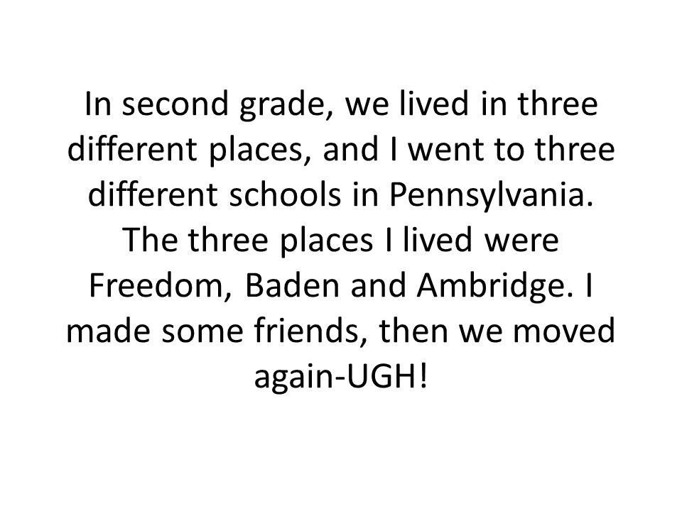 In second grade, we lived in three different places, and I went to three different schools in Pennsylvania.