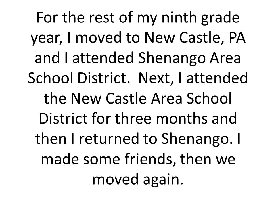 For the rest of my ninth grade year, I moved to New Castle, PA and I attended Shenango Area School District. Next, I attended the New Castle Area Scho