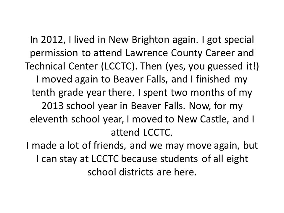 In 2012, I lived in New Brighton again. I got special permission to attend Lawrence County Career and Technical Center (LCCTC). Then (yes, you guessed