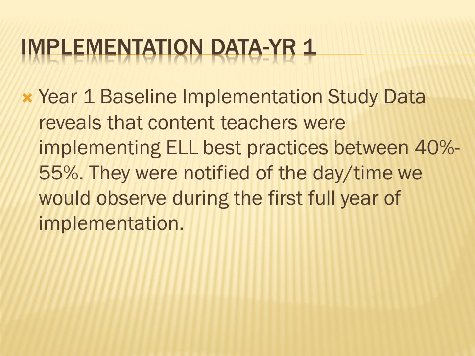  Year 1 Baseline Implementation Study Data reveals that content teachers were implementing ELL best practices between 40%- 55%. They were notified of