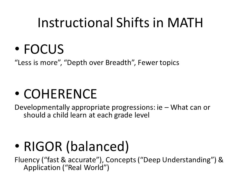 Instructional Shifts in MATH FOCUS Less is more , Depth over Breadth , Fewer topics COHERENCE Developmentally appropriate progressions: ie – What can or should a child learn at each grade level RIGOR (balanced) Fluency ( fast & accurate ), Concepts ( Deep Understanding ) & Application ( Real World )