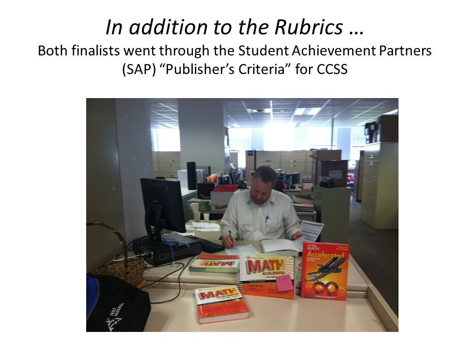 In addition to the Rubrics … Both finalists went through the Student Achievement Partners (SAP) Publisher's Criteria for CCSS