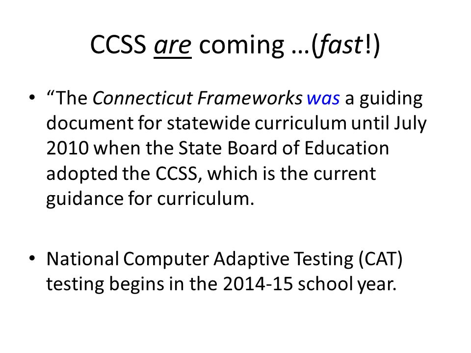 CCSS are coming …(fast!) The Connecticut Frameworks was a guiding document for statewide curriculum until July 2010 when the State Board of Education adopted the CCSS, which is the current guidance for curriculum.