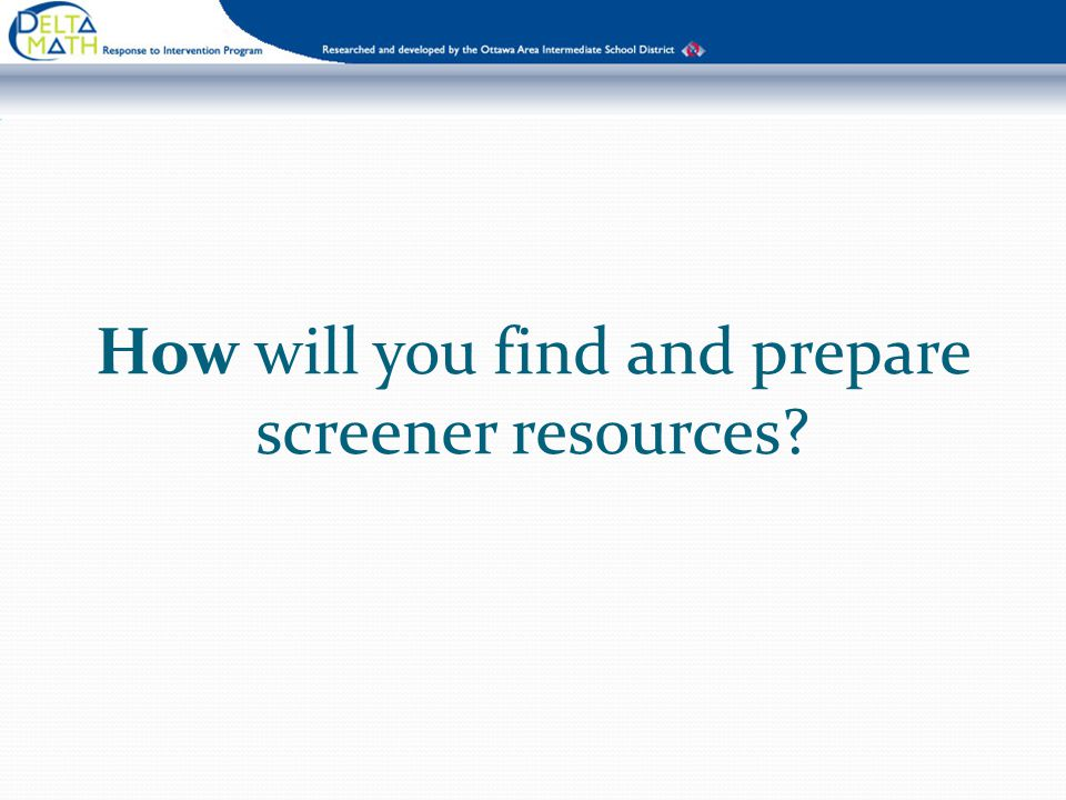How will you find and prepare screener resources?