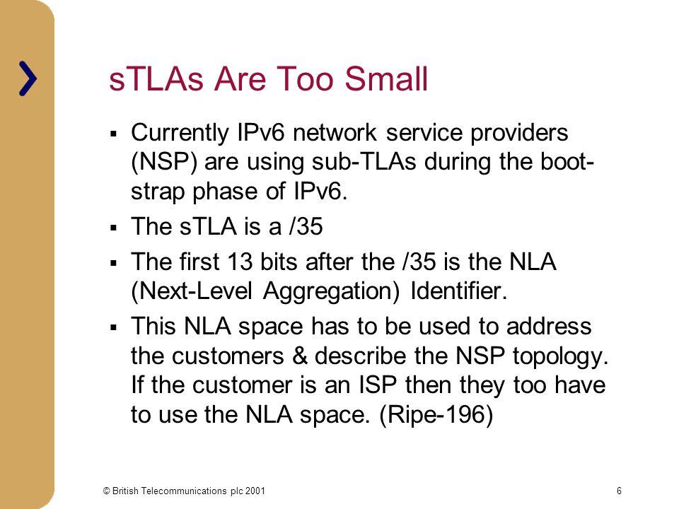 © British Telecommunications plc 20017 NLA Field Explained  Sub-TLA holders have 13bits of Next Level Aggregation (NLA ID) Example 1 Example 2 NLA1 NLA2 /35 /40 /48 NLA1 NLA2 /35 /43 /48 NLA1, 5 bit = 32 ISPs & NLA2, 8 bits = 256 End sites NLA1, 8 bits = 256 ISPs & NLA2, 5 bits = 32 End sites