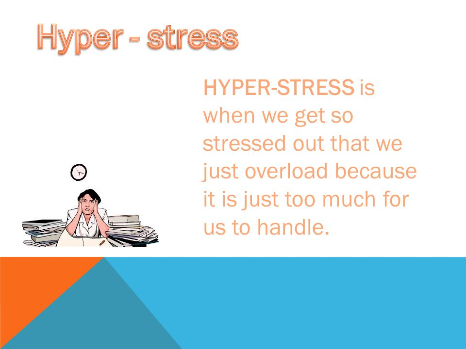 HYPER-STRESS is when we get so stressed out that we just overload because it is just too much for us to handle.