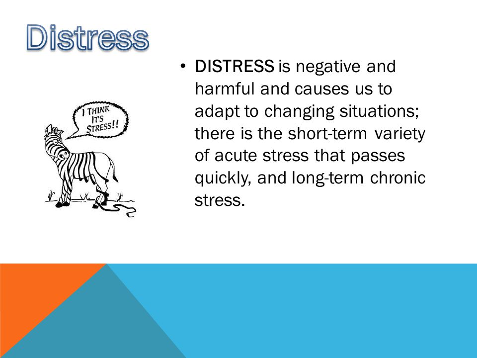 DISTRESS is negative and harmful and causes us to adapt to changing situations; there is the short-term variety of acute stress that passes quickly, and long-term chronic stress.
