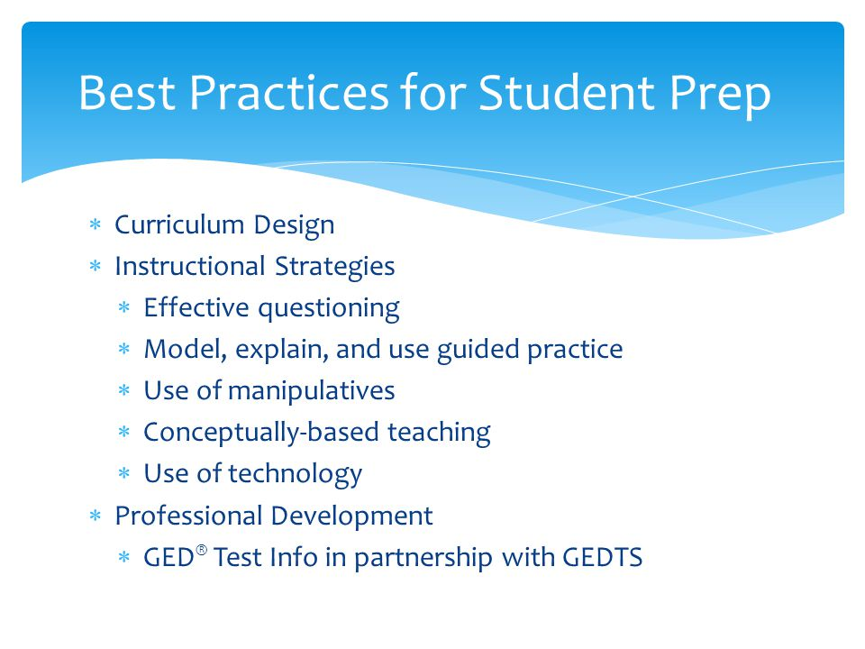  Curriculum Design  Instructional Strategies  Effective questioning  Model, explain, and use guided practice  Use of manipulatives  Conceptually-based teaching  Use of technology  Professional Development  GED ® Test Info in partnership with GEDTS Best Practices for Student Prep