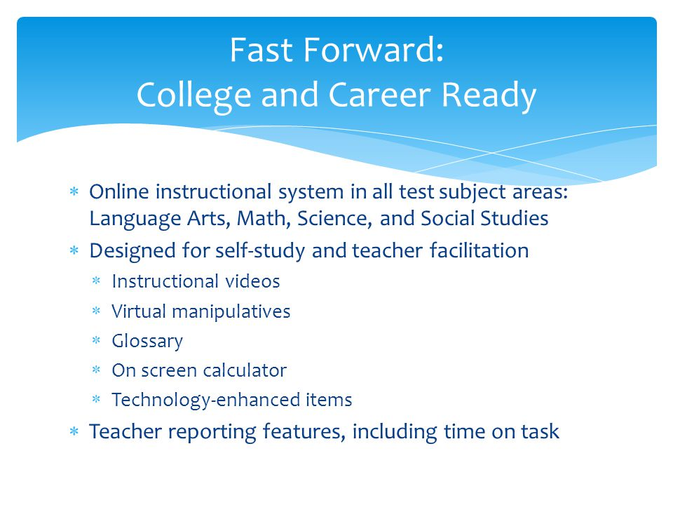  Reports, including time on task  PD / Best Practice videos  Classroom Activities  Other instructional videos from PBS LearningMedia  Printable glossary  Coming soon:  Answer keys for the reviews  Videos on how to use the Fast Forward courses  Printable test tips  And much more….
