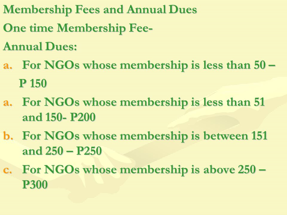 Membership Fees and Annual Dues One time Membership Fee- Annual Dues: a.For NGOs whose membership is less than 50 – P 150 P 150 a.For NGOs whose membership is less than 51 and 150- P200 b.For NGOs whose membership is between 151 and 250 – P250 c.For NGOs whose membership is above 250 – P300