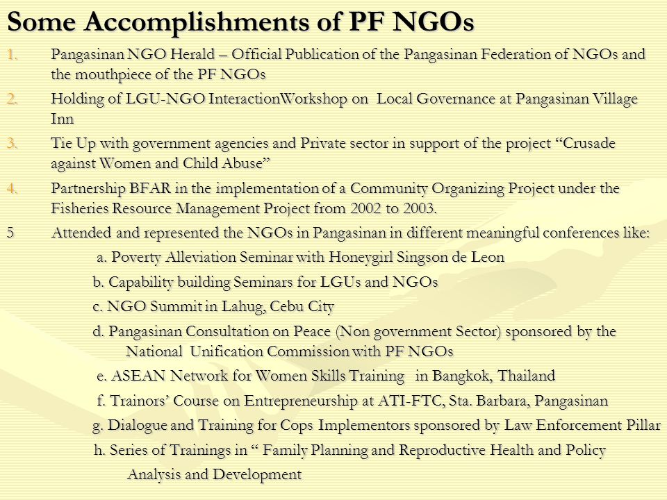 Some Accomplishments of PF NGOs 1.Pangasinan NGO Herald – Official Publication of the Pangasinan Federation of NGOs and the mouthpiece of the PF NGOs 2.Holding of LGU-NGO InteractionWorkshop on Local Governance at Pangasinan Village Inn 3.Tie Up with government agencies and Private sector in support of the project Crusade against Women and Child Abuse 4.Partnership BFAR in the implementation of a Community Organizing Project under the Fisheries Resource Management Project from 2002 to 2003.
