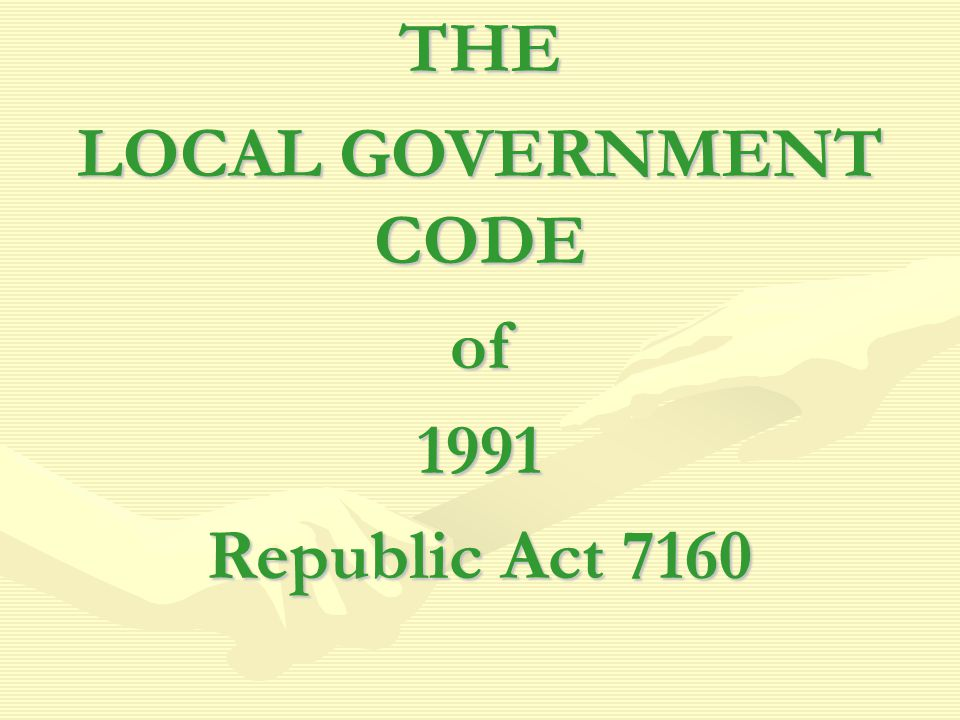 THE LOCAL GOVERNMENT CODE of1991 Republic Act 7160