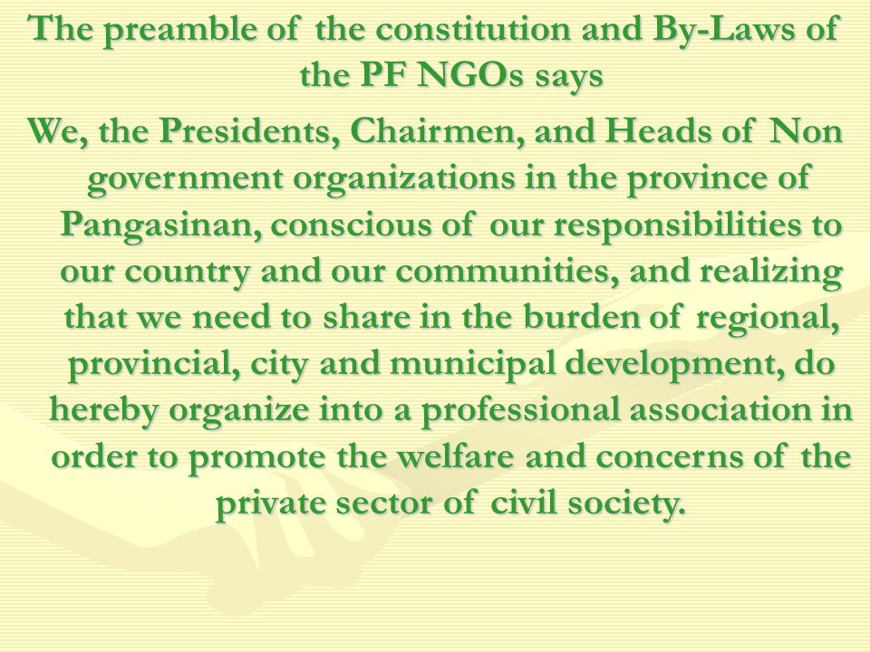 The preamble of the constitution and By-Laws of the PF NGOs says We, the Presidents, Chairmen, and Heads of Non government organizations in the province of Pangasinan, conscious of our responsibilities to our country and our communities, and realizing that we need to share in the burden of regional, provincial, city and municipal development, do hereby organize into a professional association in order to promote the welfare and concerns of the private sector of civil society.