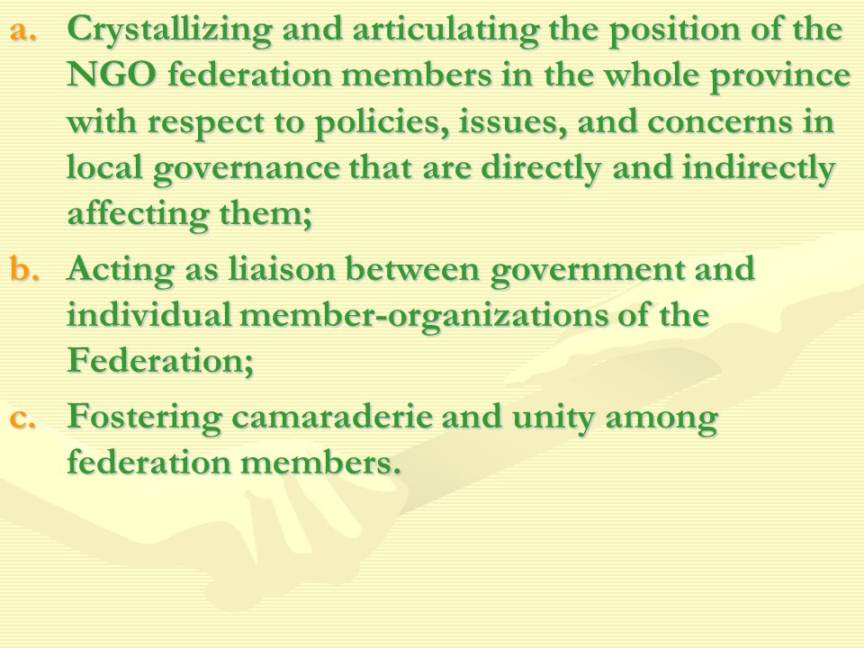 a.Crystallizing and articulating the position of the NGO federation members in the whole province with respect to policies, issues, and concerns in local governance that are directly and indirectly affecting them; b.Acting as liaison between government and individual member-organizations of the Federation; c.Fostering camaraderie and unity among federation members.