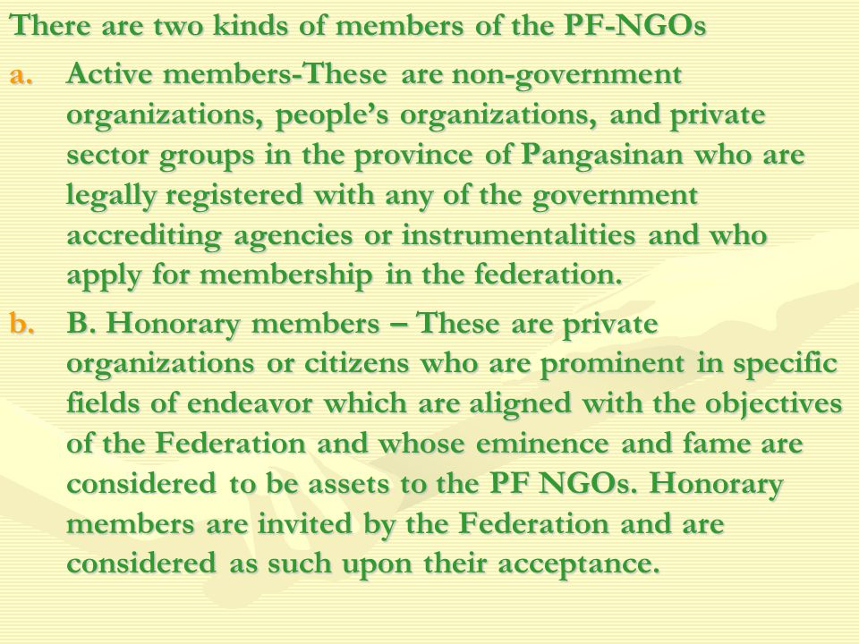 There are two kinds of members of the PF-NGOs a.Active members-These are non-government organizations, people's organizations, and private sector groups in the province of Pangasinan who are legally registered with any of the government accrediting agencies or instrumentalities and who apply for membership in the federation.