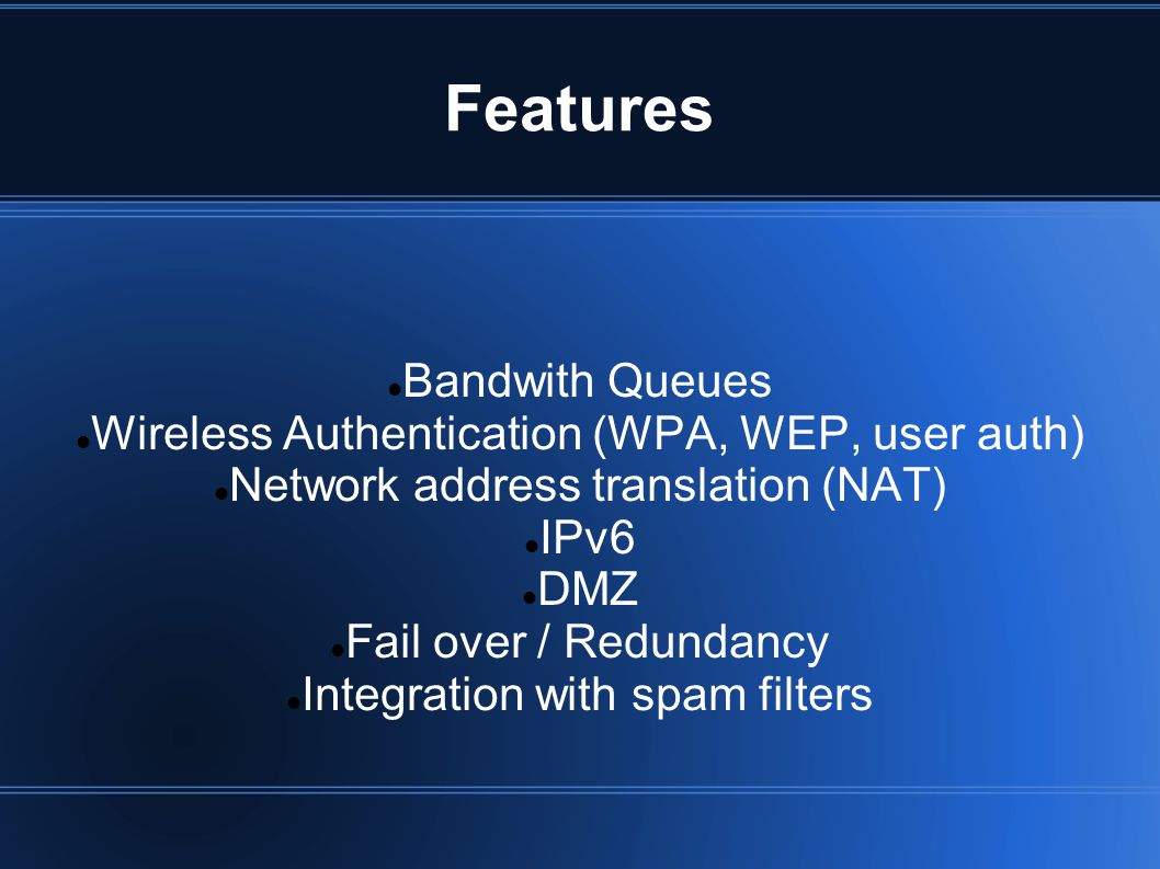 Features Bandwith Queues Wireless Authentication (WPA, WEP, user auth) Network address translation (NAT) IPv6 DMZ Fail over / Redundancy Integration w