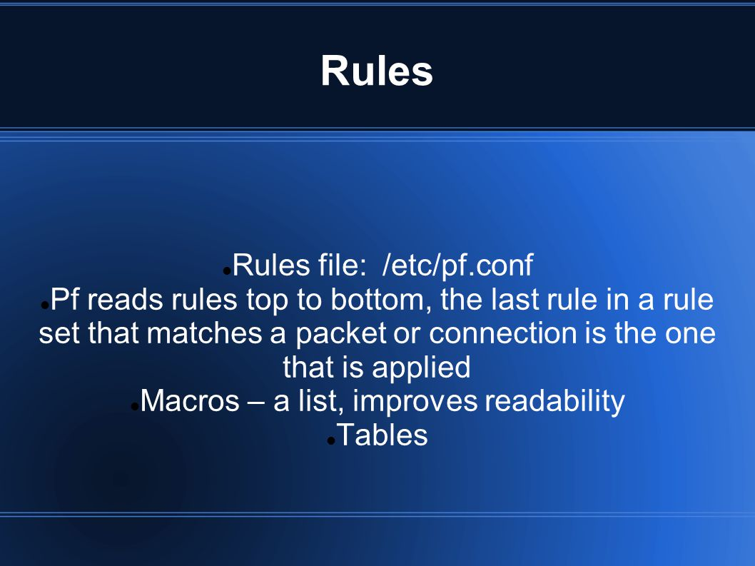 Rules Rules file: /etc/pf.conf Pf reads rules top to bottom, the last rule in a rule set that matches a packet or connection is the one that is applie