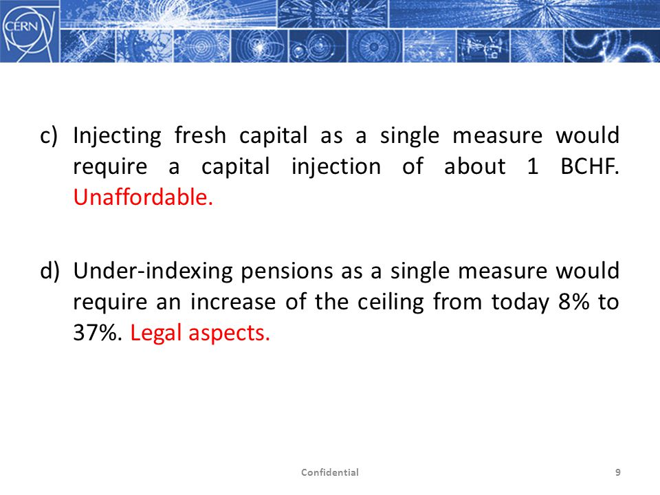 c)Injecting fresh capital as a single measure would require a capital injection of about 1 BCHF. Unaffordable. d)Under-indexing pensions as a single m